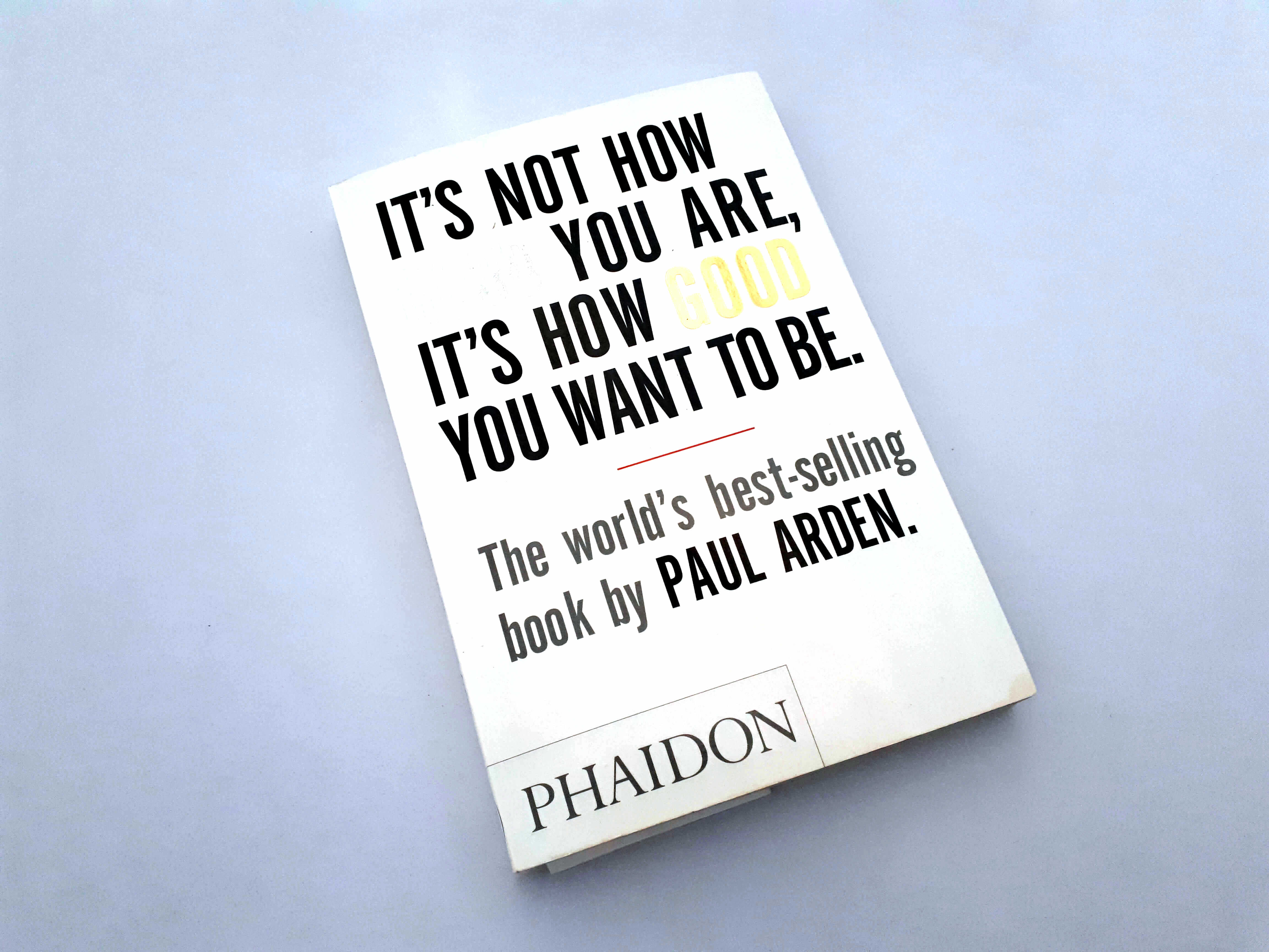It's Not How Good You Are, its How Good You Want To Be by Paul Arden