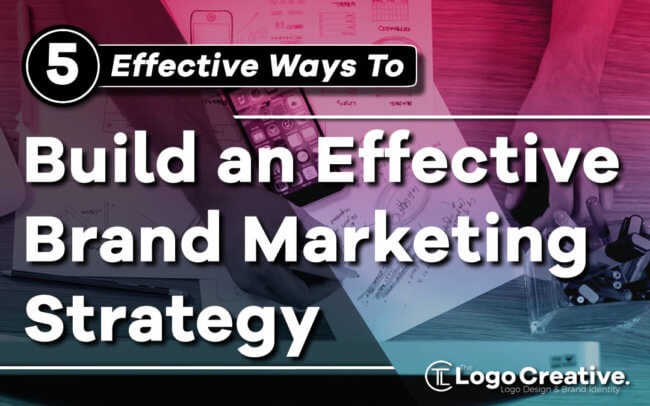 5 Ways to Build an Effective Brand Marketing Strategy