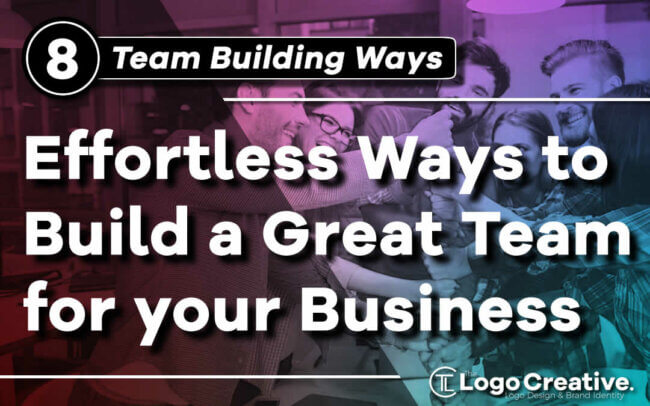 8 Effortless Ways to Build a Great Team for your Business