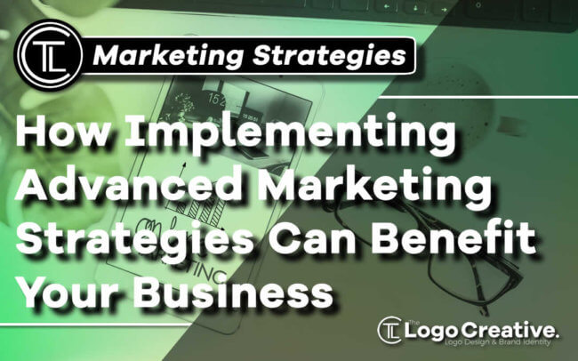 How Implementing Advanced Marketing Strategies Can Benefit Your Business