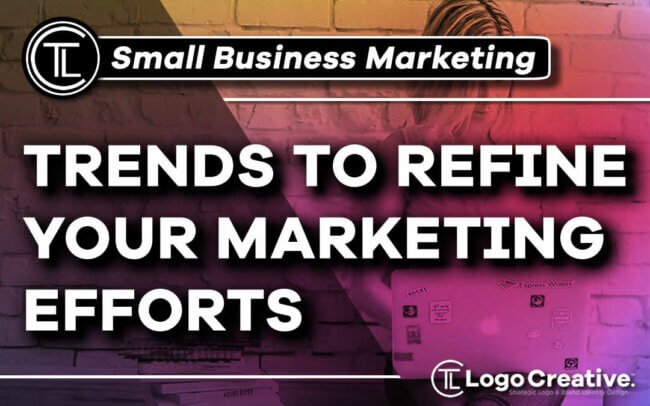 Small Business Marketing - Trends to Refine Your Marketing Efforts